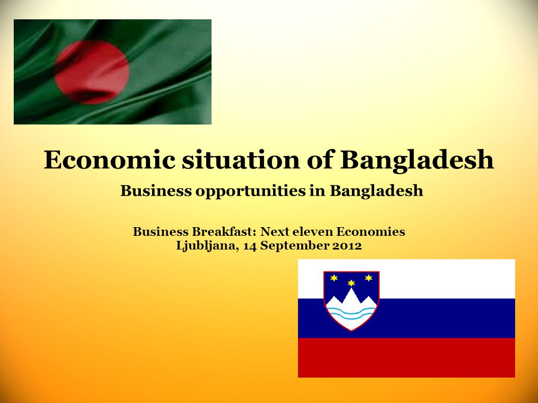 Economic situation of Bangladesh Business opportunities in Bangladesh Business Breakfast: Next eleven Economies Ljubljana, 14 September 2012