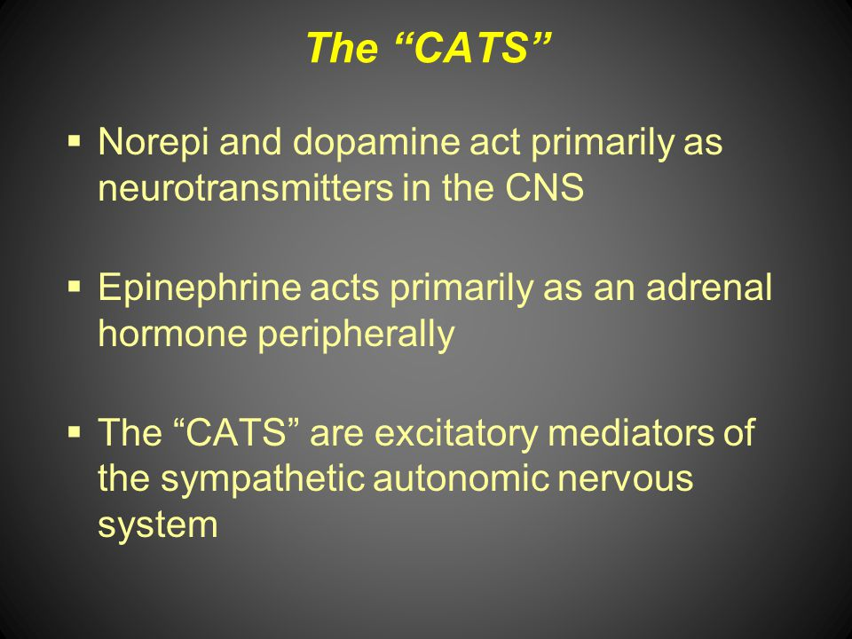 The CATS Norepi and dopamine act primarily as neurotransmitters in the CNS. Epinephrine acts primarily as an adrenal hormone peripherally.