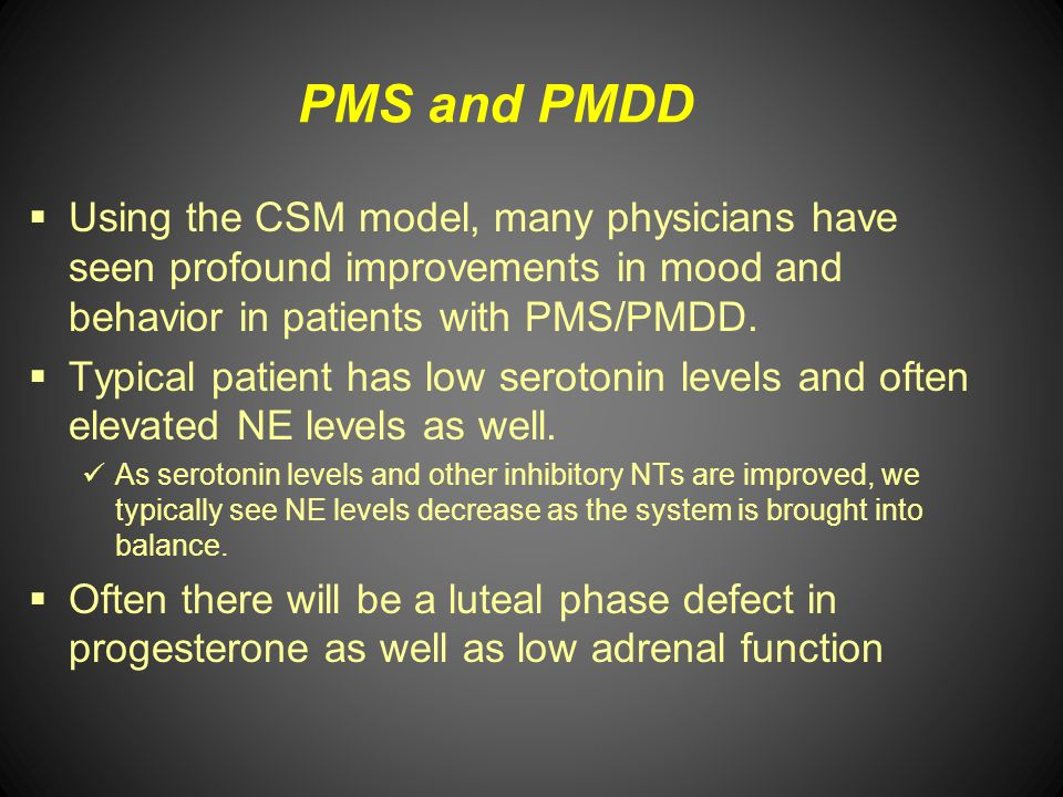 PMS and PMDD Using the CSM model, many physicians have seen profound improvements in mood and behavior in patients with PMS/PMDD.
