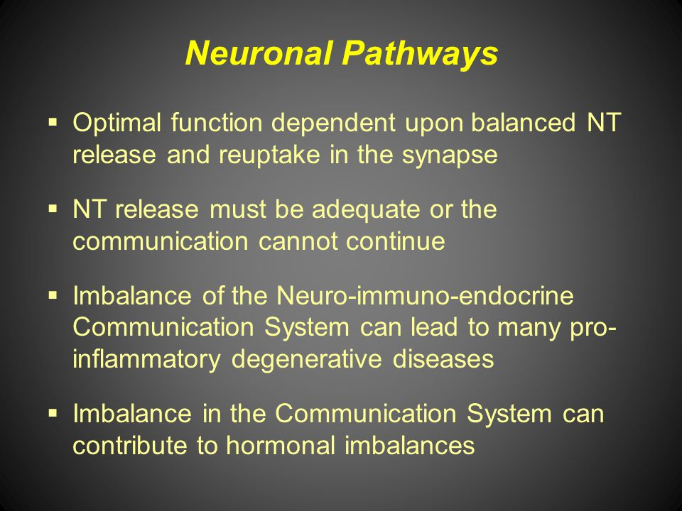 Neuronal Pathways Optimal function dependent upon balanced NT release and reuptake in the synapse.