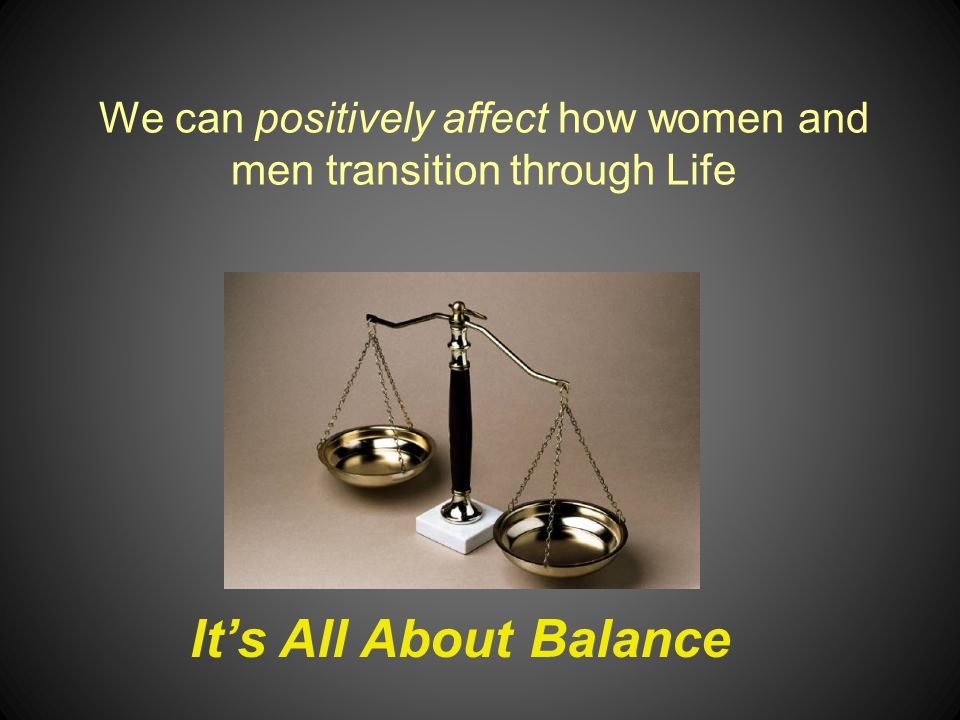 We can positively affect how women and men transition through Life