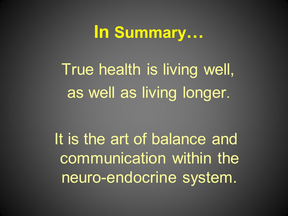 In Summary… as well as living longer. True health is living well,