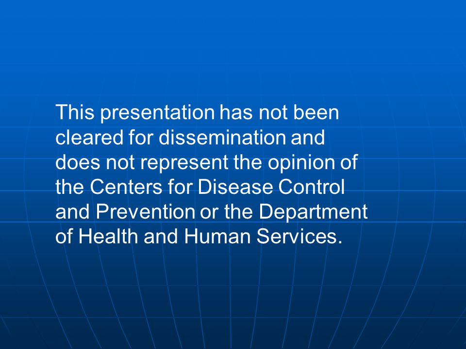 This presentation has not been cleared for dissemination and does not represent the opinion of the Centers for Disease Control and Prevention or the Department of Health and Human Services.