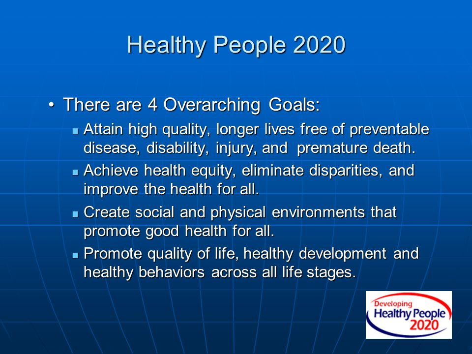 Healthy People 2020 There are 4 Overarching Goals: