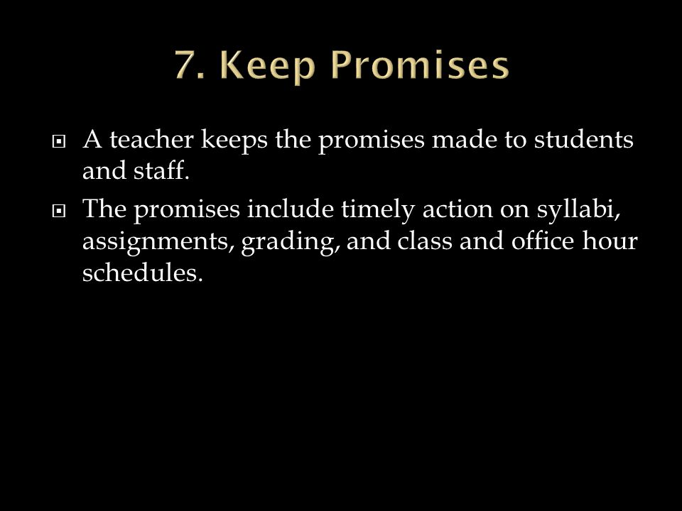7. Keep Promises A teacher keeps the promises made to students and staff.