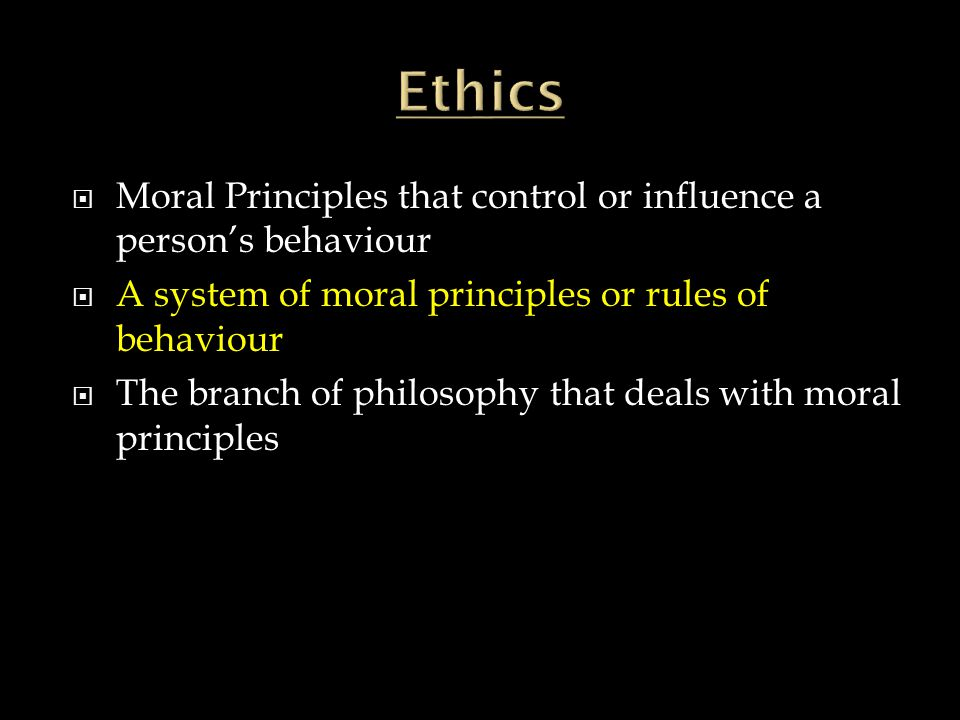 Ethics Moral Principles that control or influence a person's behaviour