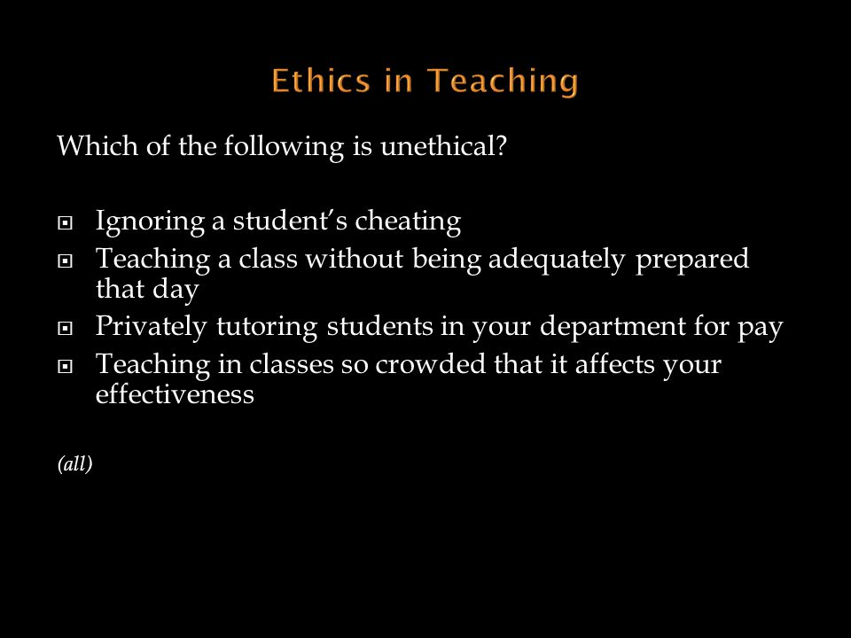 Ethics in Teaching Which of the following is unethical