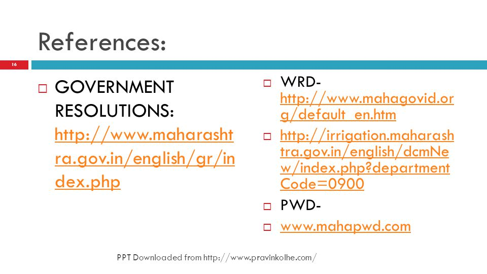 References: GOVERNMENT RESOLUTIONS: http://www.maharasht ra.gov.in/english/gr/in dex.php. WRD- http://www.mahagovid.or g/default_en.htm.