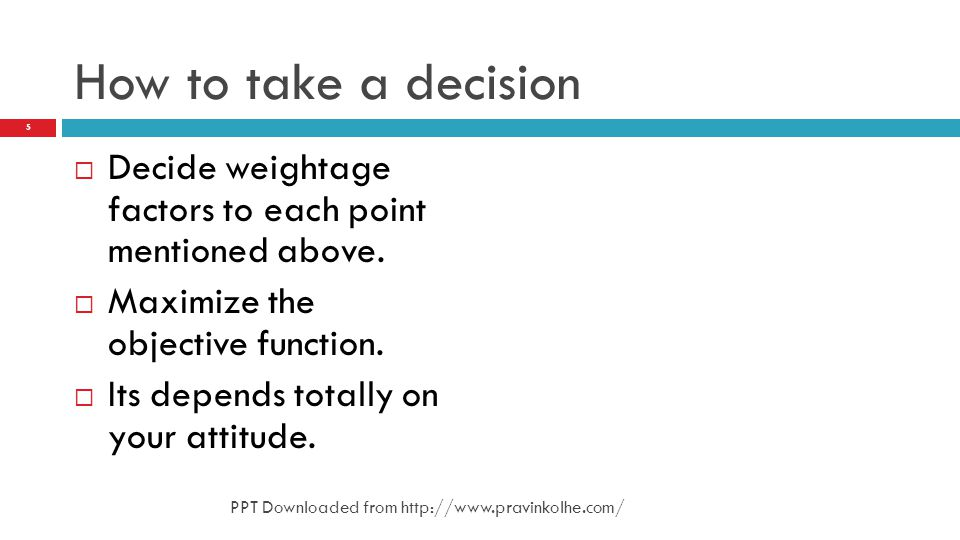 How to take a decision Decide weightage factors to each point mentioned above. Maximize the objective function.