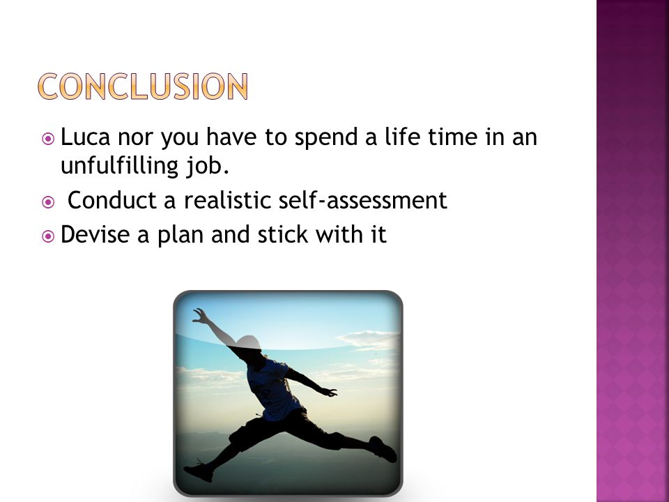 Conclusion Luca nor you have to spend a life time in an unfulfilling job. Conduct a realistic self-assessment.