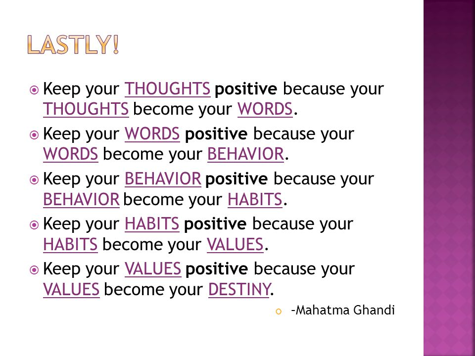 Lastly! Keep your THOUGHTS positive because your THOUGHTS become your WORDS. Keep your WORDS positive because your WORDS become your BEHAVIOR.