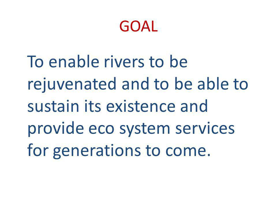 GOAL To enable rivers to be rejuvenated and to be able to sustain its existence and provide eco system services for generations to come.
