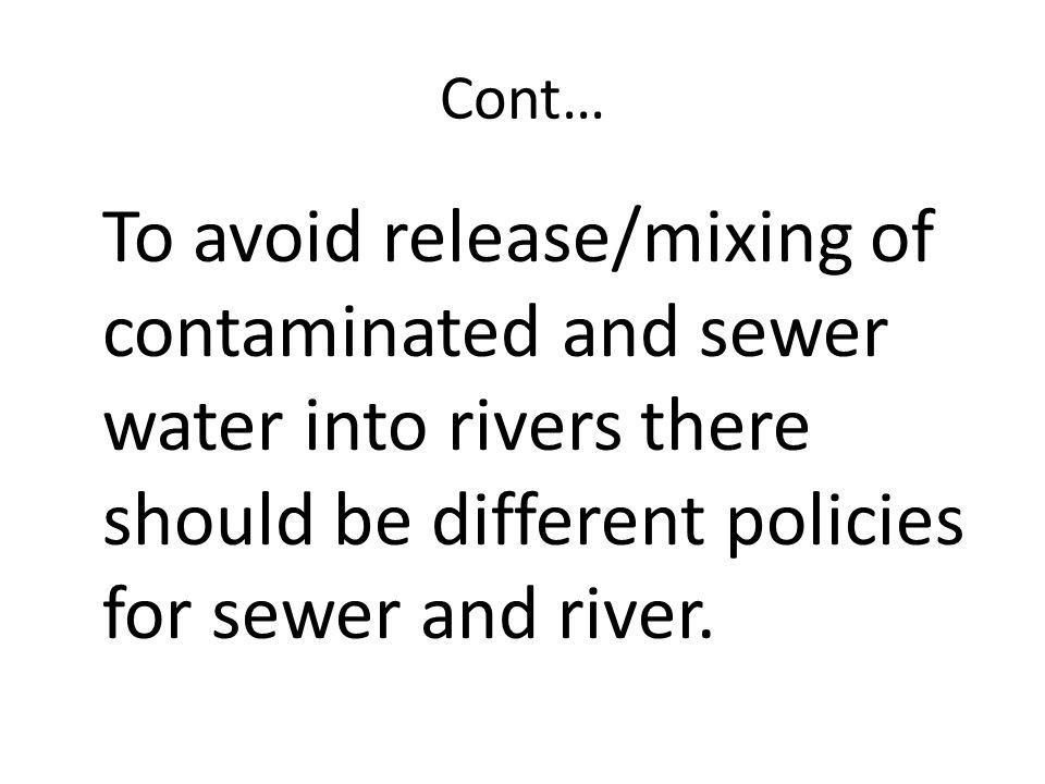 Cont… To avoid release/mixing of contaminated and sewer water into rivers there should be different policies for sewer and river.