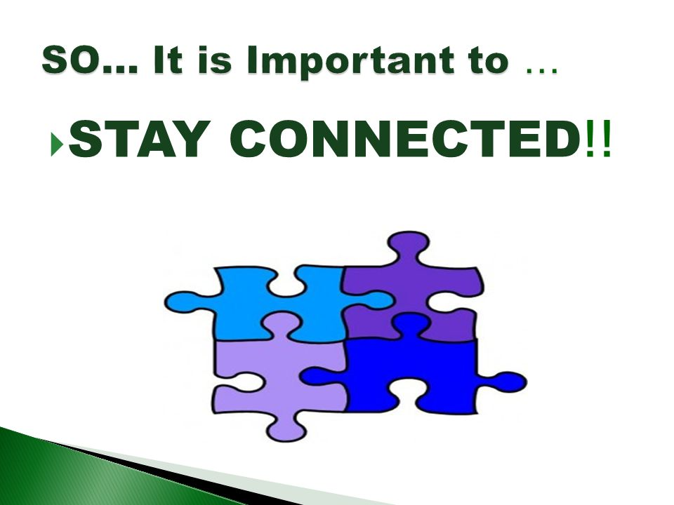SO… It is Important to … STAY CONNECTED!!