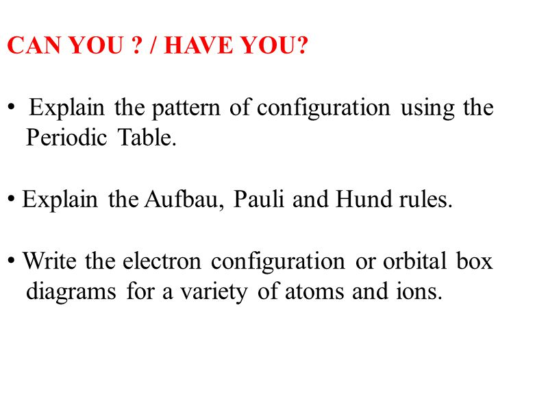 CAN YOU / HAVE YOU Explain the pattern of configuration using the. Periodic Table. Explain the Aufbau, Pauli and Hund rules.