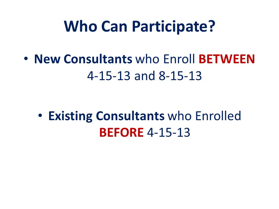 Who Can Participate. New Consultants who Enroll BETWEEN 4-15-13 and 8-15-13.