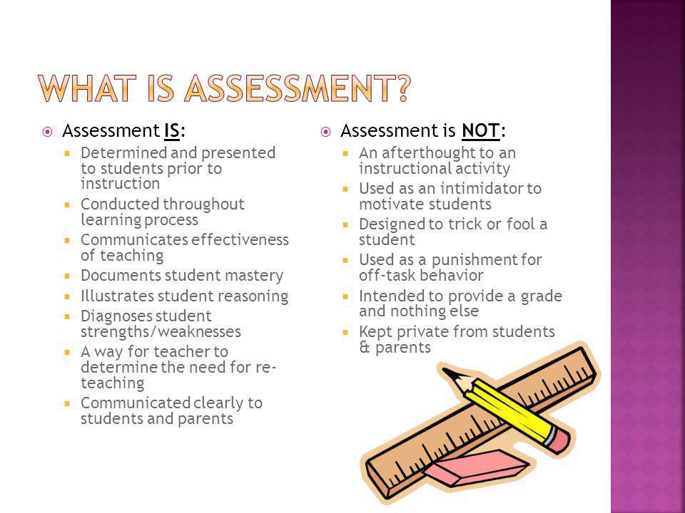 What is Assessment Assessment IS: Assessment is NOT: