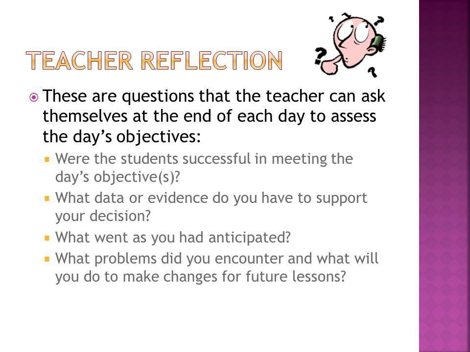 Teacher Reflection These are questions that the teacher can ask themselves at the end of each day to assess the day's objectives: