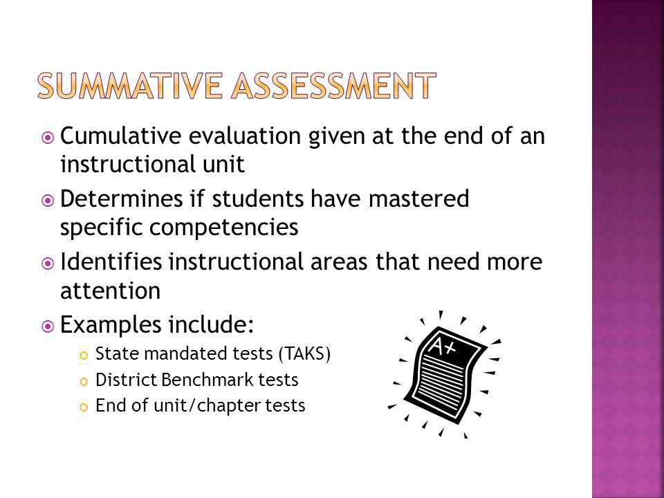 Summative assessment Cumulative evaluation given at the end of an instructional unit. Determines if students have mastered specific competencies.