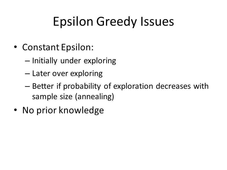 Epsilon Greedy Issues Constant Epsilon: No prior knowledge