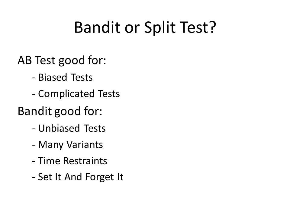 Bandit or Split Test AB Test good for: Bandit good for: