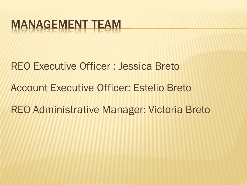 Management Team REO Executive Officer : Jessica Breto Account Executive Officer: Estelio Breto REO Administrative Manager: Victoria Breto