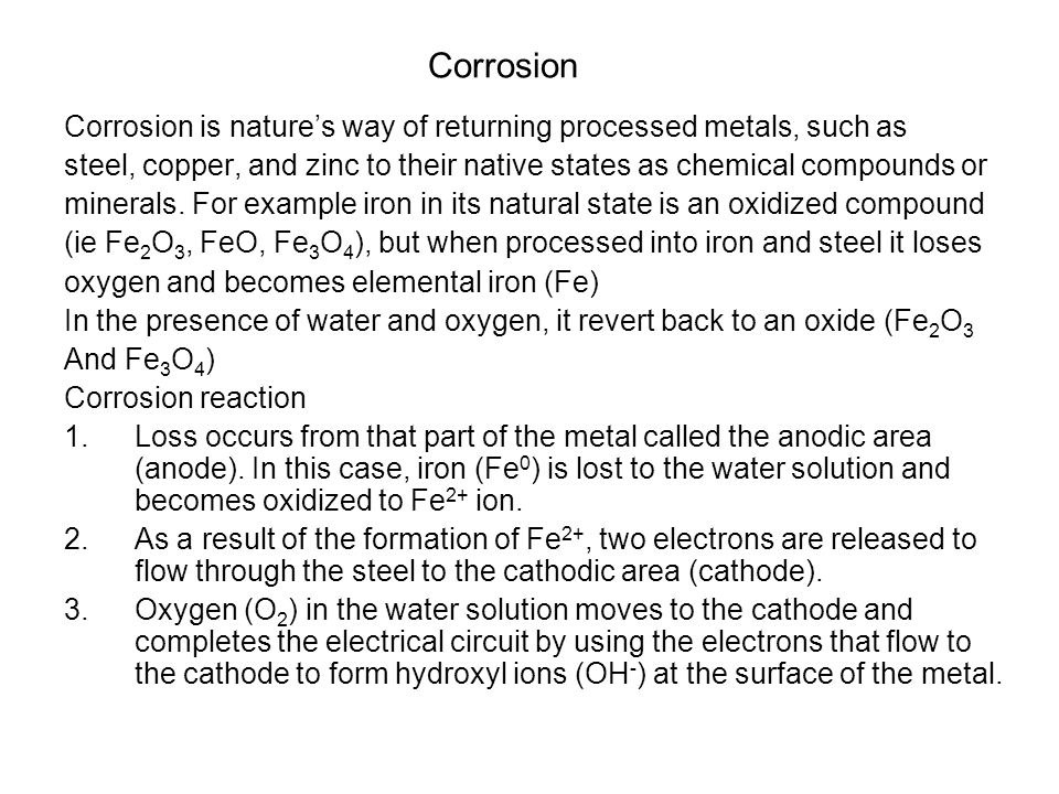 Corrosion Corrosion is nature's way of returning processed metals, such as. steel, copper, and zinc to their native states as chemical compounds or.