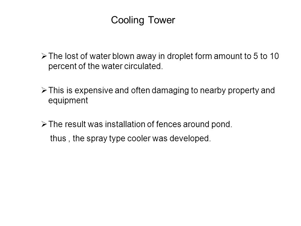 Cooling Tower The lost of water blown away in droplet form amount to 5 to 10 percent of the water circulated.