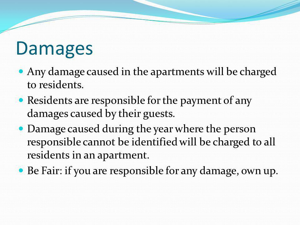Damages Any damage caused in the apartments will be charged to residents.