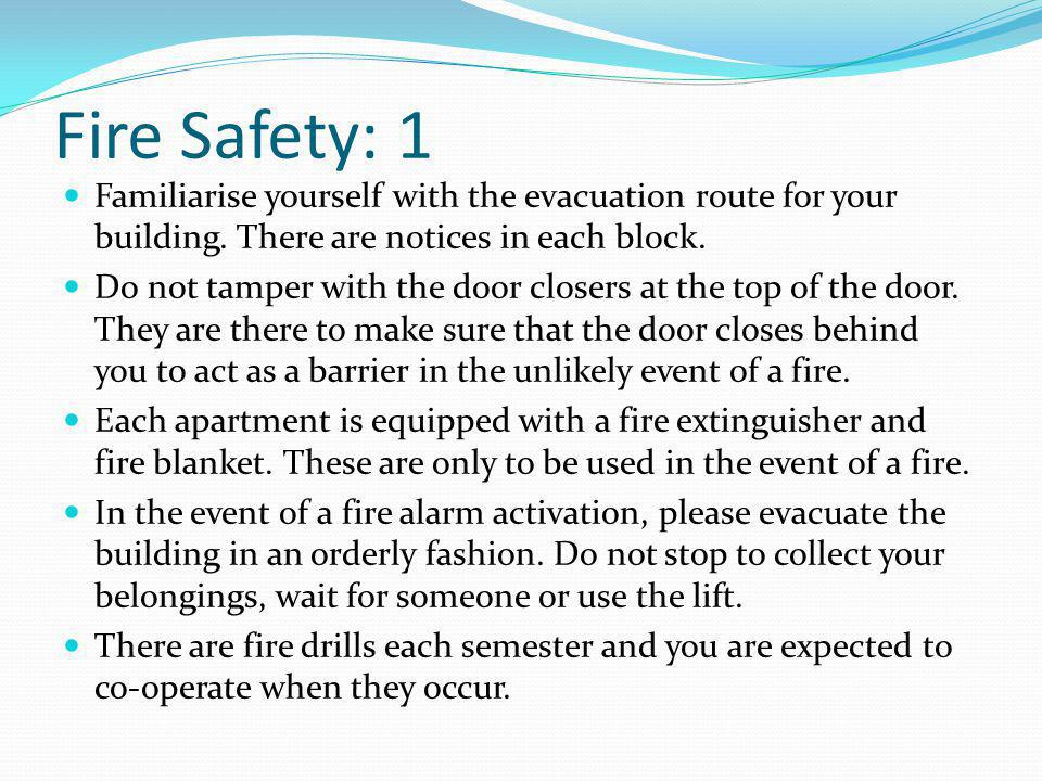 Fire Safety: 1 Familiarise yourself with the evacuation route for your building. There are notices in each block.