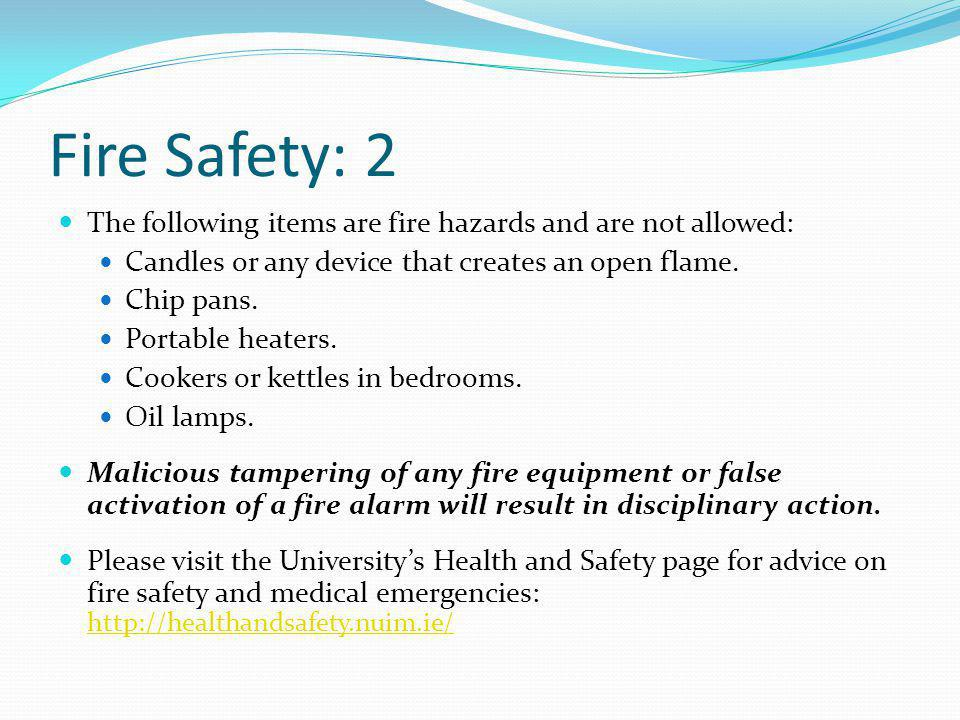 Fire Safety: 2 The following items are fire hazards and are not allowed: Candles or any device that creates an open flame.