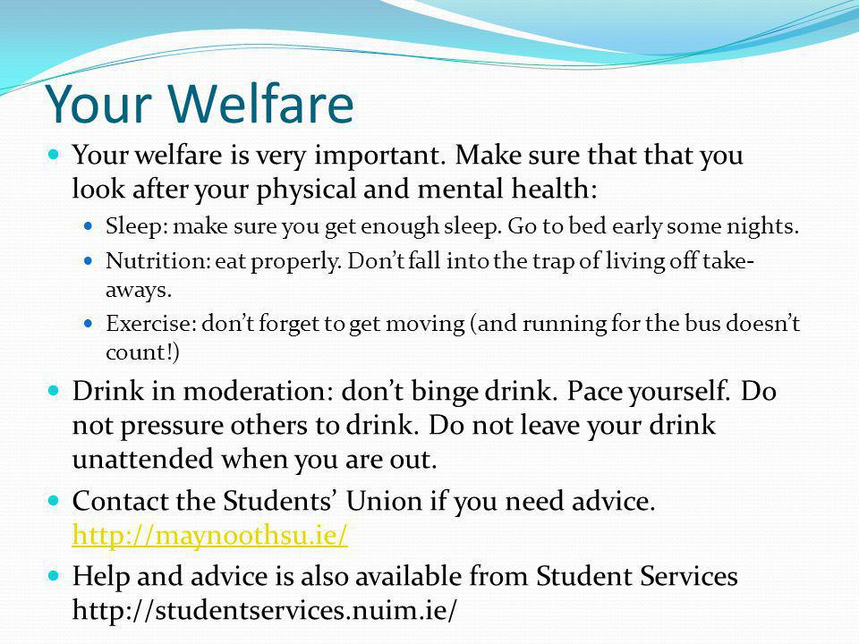 Your Welfare Your welfare is very important. Make sure that that you look after your physical and mental health: