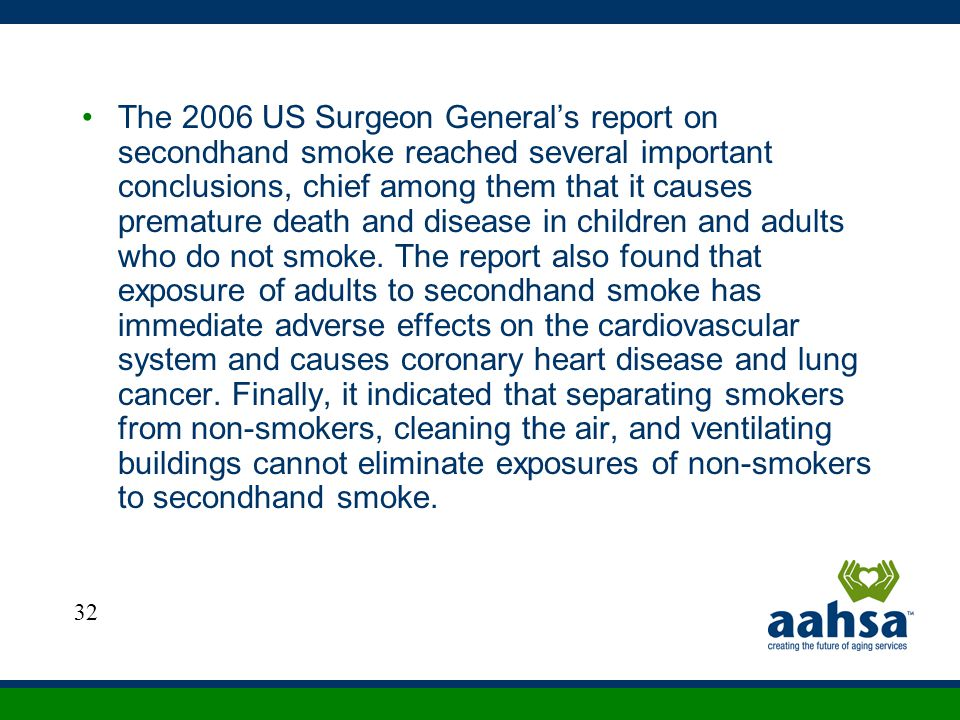 The 2006 US Surgeon General's report on secondhand smoke reached several important conclusions, chief among them that it causes premature death and disease in children and adults who do not smoke. The report also found that exposure of adults to secondhand smoke has immediate adverse effects on the cardiovascular system and causes coronary heart disease and lung cancer. Finally, it indicated that separating smokers from non-smokers, cleaning the air, and ventilating buildings cannot eliminate exposures of non-smokers to secondhand smoke.