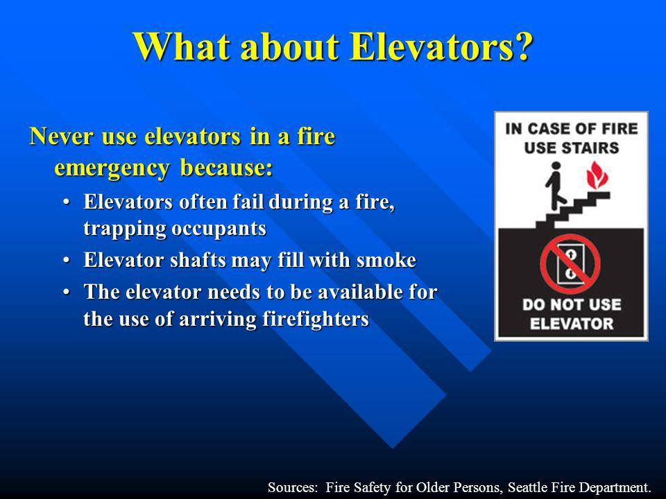 What about Elevators Never use elevators in a fire emergency because: