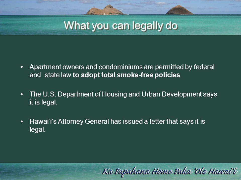 What you can legally do Apartment owners and condominiums are permitted by federal and state law to adopt total smoke-free policies.