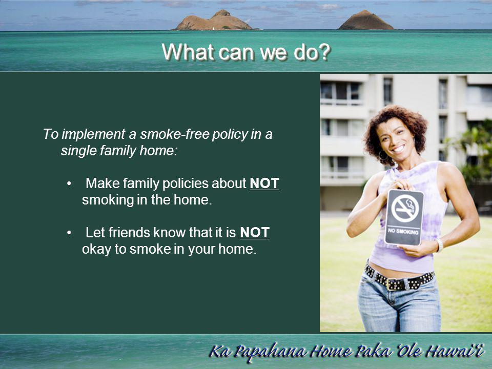 What can we do To implement a smoke-free policy in a single family home: Make family policies about NOT smoking in the home.