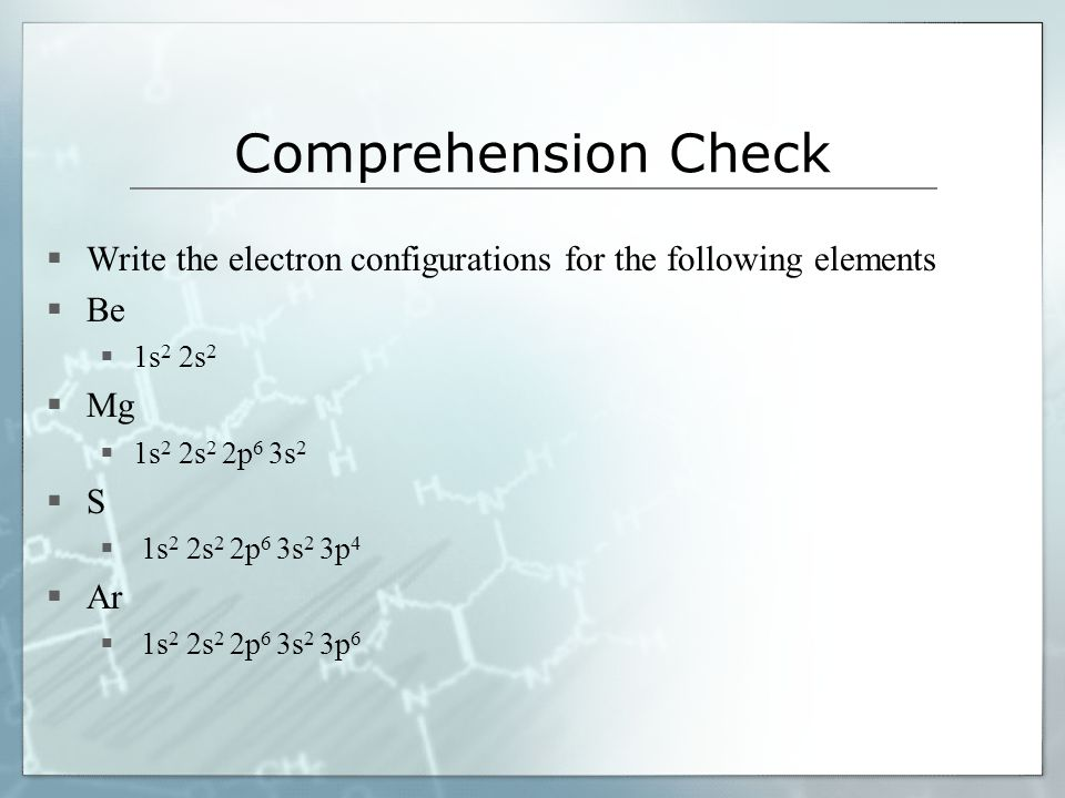 Comprehension Check Write the electron configurations for the following elements. Be. 1s2 2s2. Mg.
