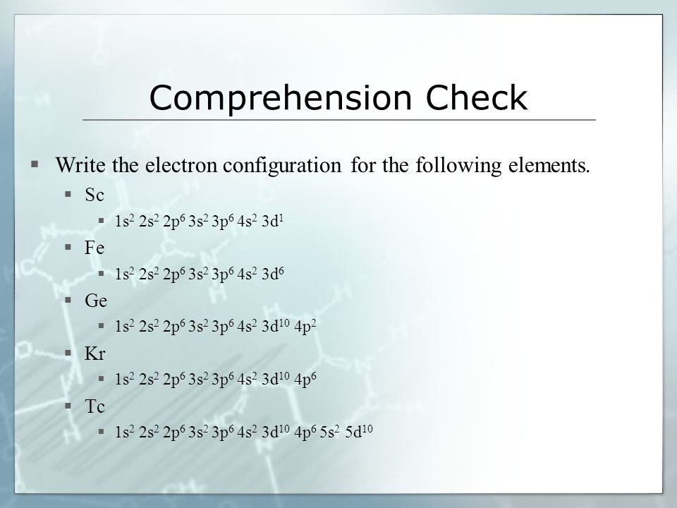 Comprehension Check Write the electron configuration for the following elements. Sc. 1s2 2s2 2p6 3s2 3p6 4s2 3d1.