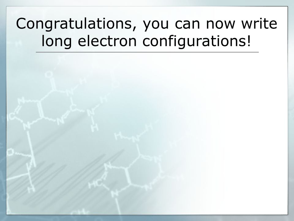Congratulations, you can now write long electron configurations!