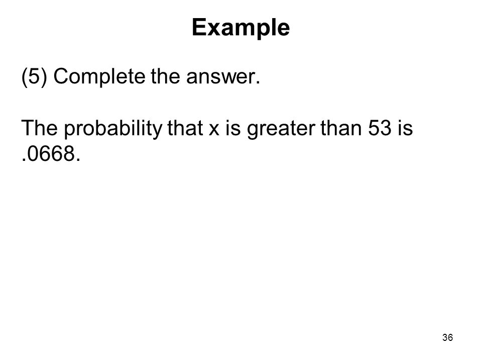 Example (5) Complete the answer. The probability that x is greater than 53 is .0668.