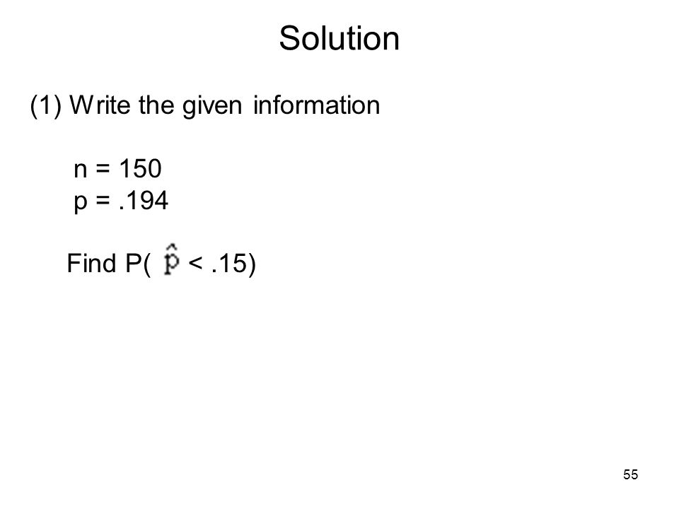 Solution (1) Write the given information n = 150 p = .194 Find P( < .15)