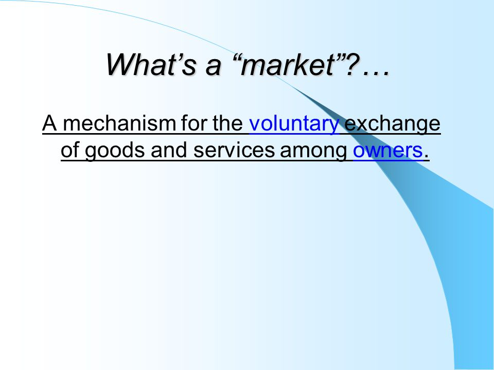 What's a market … A mechanism for the voluntary exchange of goods and services among owners.