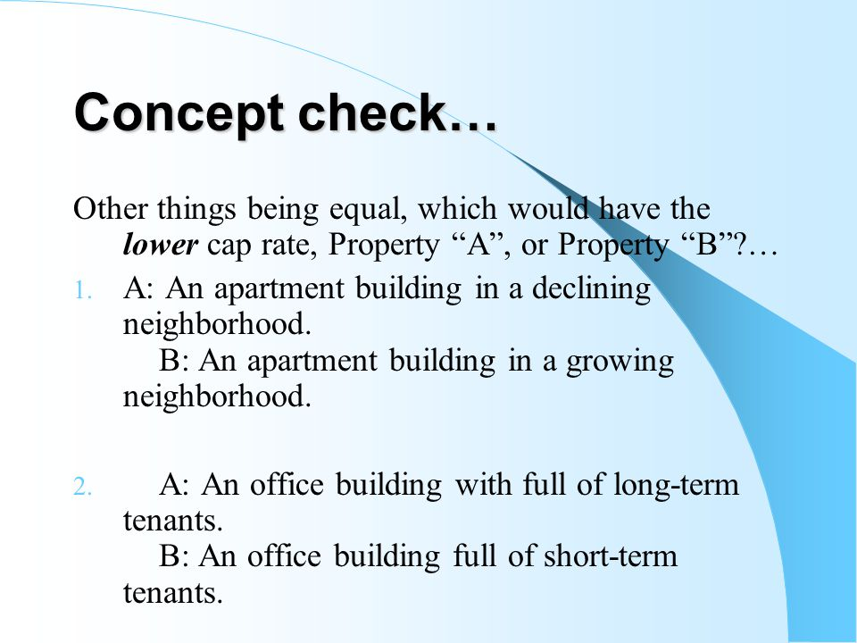 Concept check… Other things being equal, which would have the lower cap rate, Property A , or Property B …