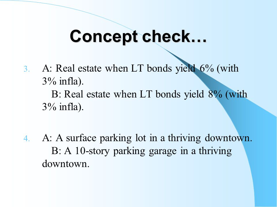 Concept check… A: Real estate when LT bonds yield 6% (with 3% infla). B: Real estate when LT bonds yield 8% (with 3% infla).
