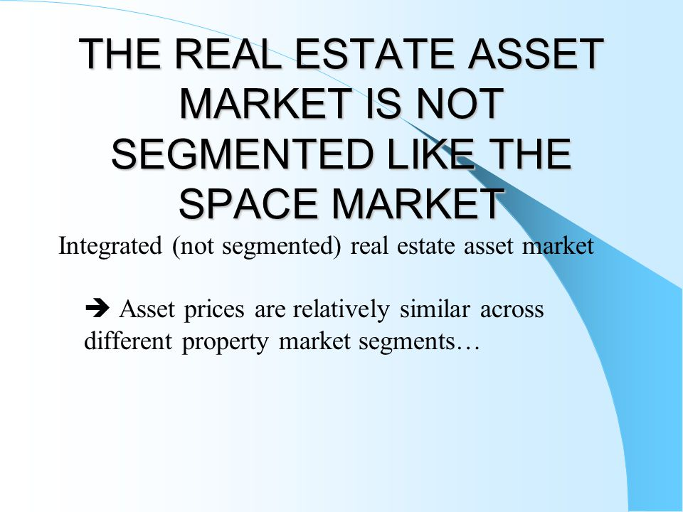 THE REAL ESTATE ASSET MARKET IS NOT SEGMENTED LIKE THE SPACE MARKET