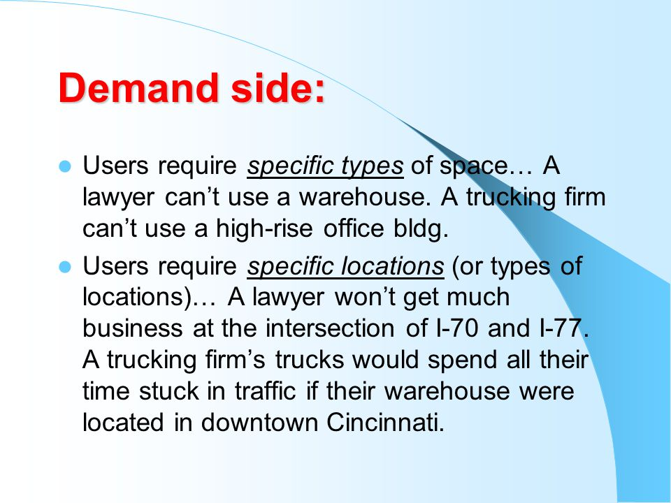 Demand side: Users require specific types of space… A lawyer can't use a warehouse. A trucking firm can't use a high-rise office bldg.