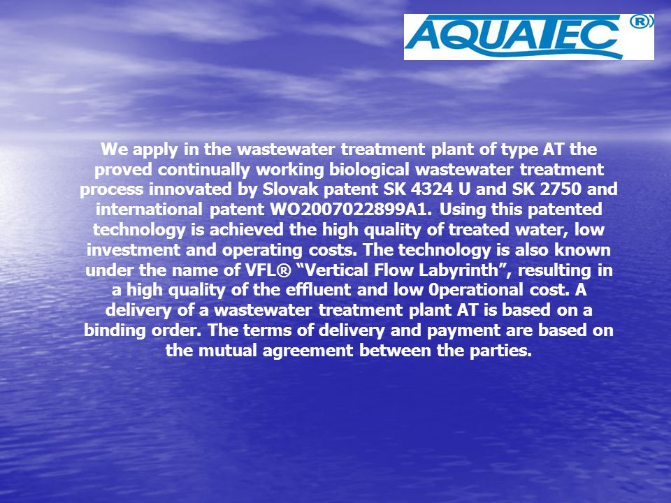 We apply in the wastewater treatment plant of type AT the proved continually working biological wastewater treatment process innovated by Slovak patent SK 4324 U and SK 2750 and international patent WO2007022899A1.