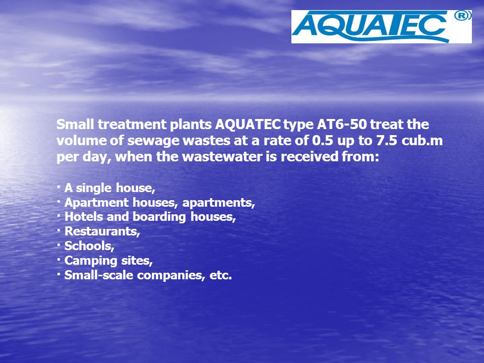 Small treatment plants AQUATEC type AT6-50 treat the volume of sewage wastes at a rate of 0.5 up to 7.5 cub.m per day, when the wastewater is received from: