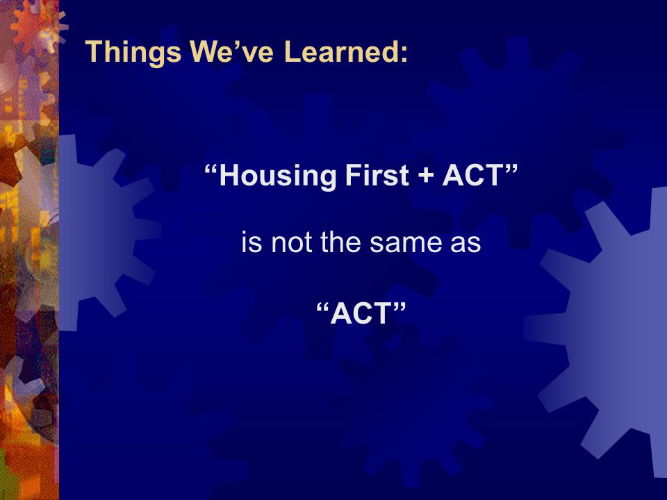 Things We've Learned: Housing First + ACT is not the same as ACT