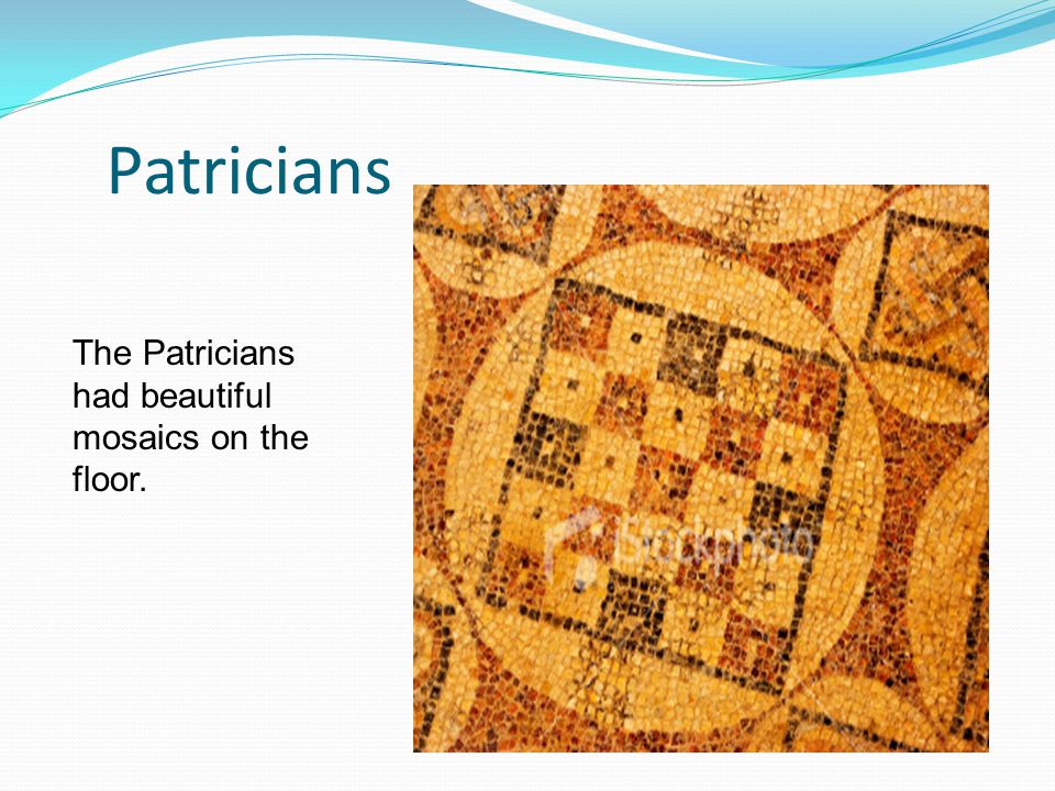Patricians The Patricians had beautiful mosaics on the floor.